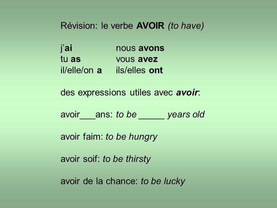 Révision: le verbe AVOIR (to have) jainous avons tu asvous avez il/elle/on ails/elles ont des expressions utiles avec avoir: avoir___ans: to be _____ years old avoir faim: to be hungry avoir soif: to be thirsty avoir de la chance: to be lucky