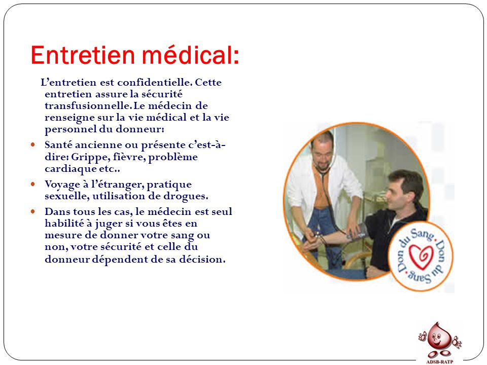 Entretien médical: Lentretien est confidentielle. Cette entretien assure la sécurité transfusionnelle. Le médecin de renseigne sur la vie médical et l