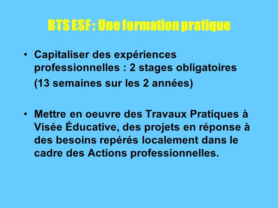 BTS ESF : Une formation pratique Capitaliser des expériences professionnelles : 2 stages obligatoires (13 semaines sur les 2 années) Mettre en oeuvre des Travaux Pratiques à Visée Éducative, des projets en réponse à des besoins repérés localement dans le cadre des Actions professionnelles.