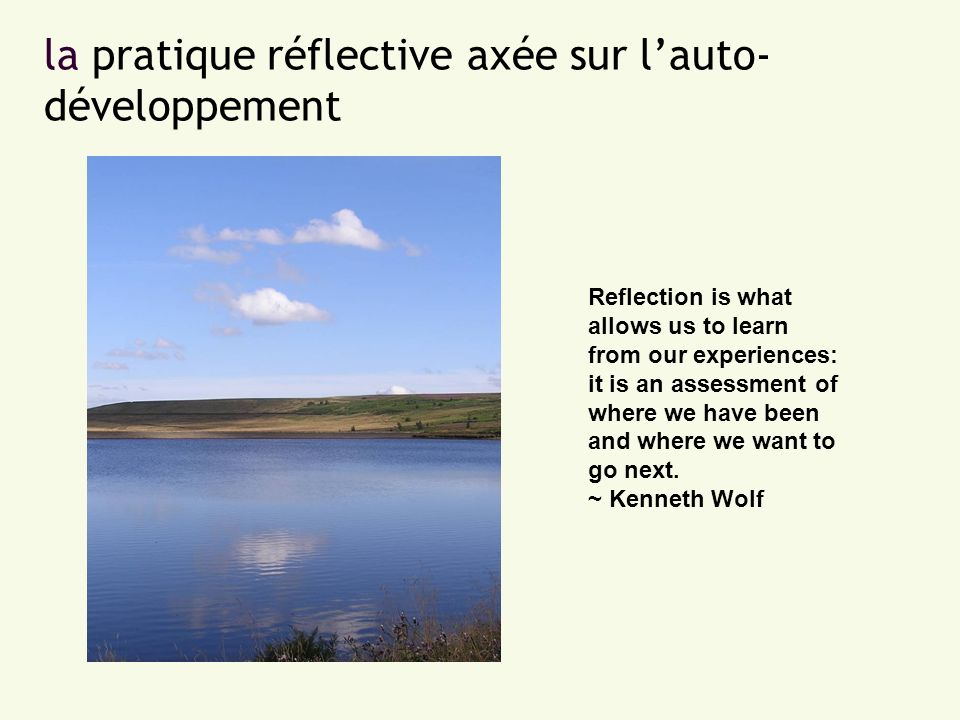 la pratique réflective axée sur lauto- développement Reflection is what allows us to learn from our experiences: it is an assessment of where we have