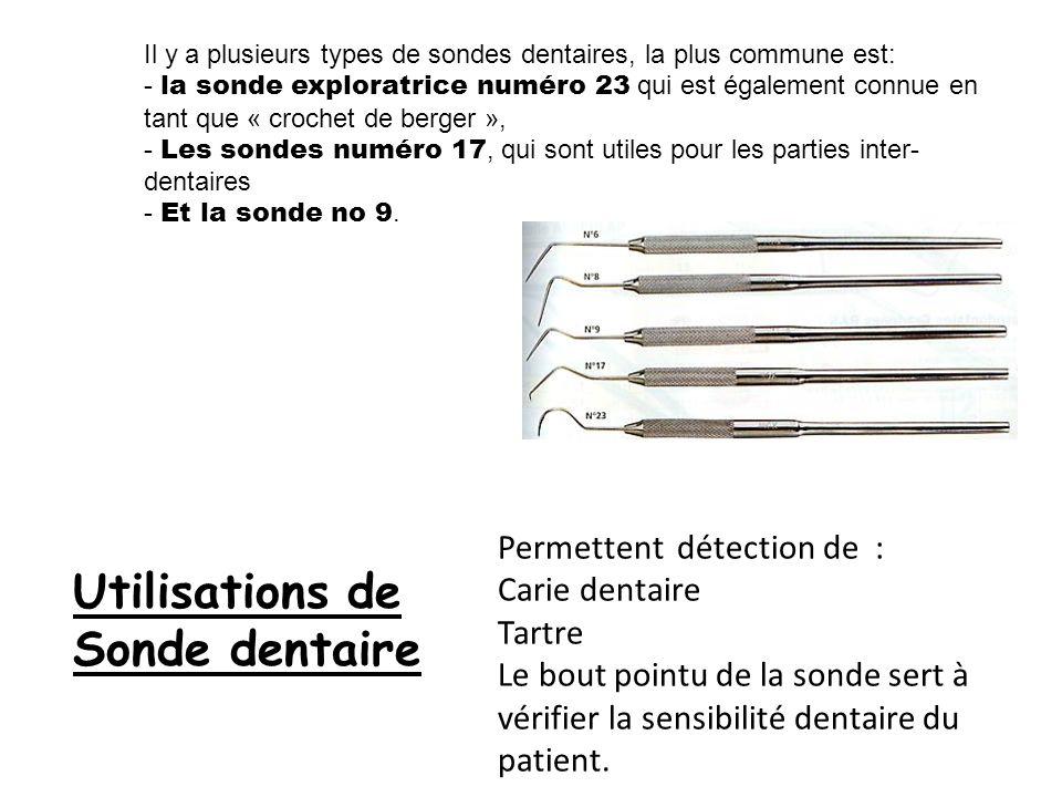 Il y a plusieurs types de sondes dentaires, la plus commune est: - la sonde exploratrice numéro 23 qui est également connue en tant que « crochet de b