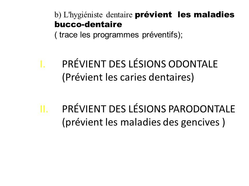 I.PRÉVIENT DES LÉSIONS ODONTALE (Prévient les caries dentaires) II.PRÉVIENT DES LÉSIONS PARODONTALE (prévient les maladies des gencives ) b) L'hygiéni