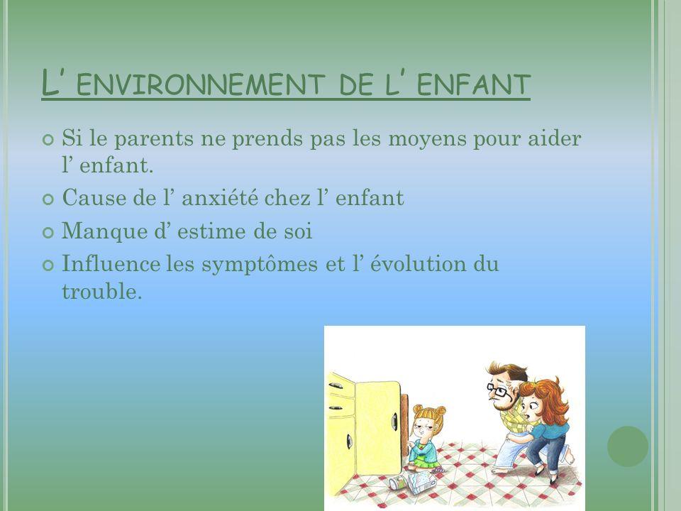 L ENVIRONNEMENT DE L ENFANT Si le parents ne prends pas les moyens pour aider l enfant. Cause de l anxiété chez l enfant Manque d estime de soi Influe