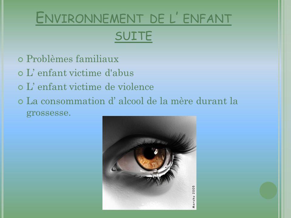 E NVIRONNEMENT DE L ENFANT SUITE Problèmes familiaux L enfant victime d'abus L enfant victime de violence La consommation d alcool de la mère durant l