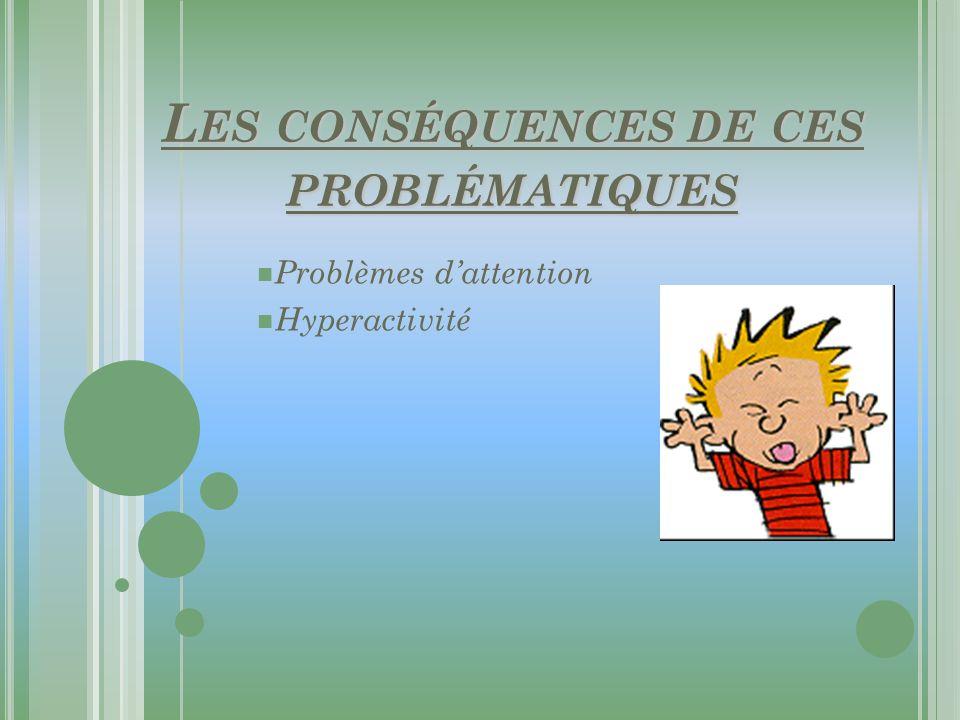 L ES CONSÉQUENCES DE CES PROBLÉMATIQUES Problèmes dattention Hyperactivité