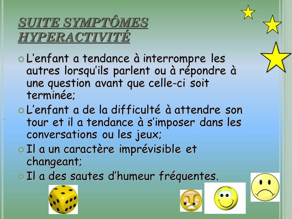 SUITE SYMPTÔMES HYPERACTIVITÉ Lenfant a tendance à interrompre les autres lorsquils parlent ou à répondre à une question avant que celle-ci soit termi