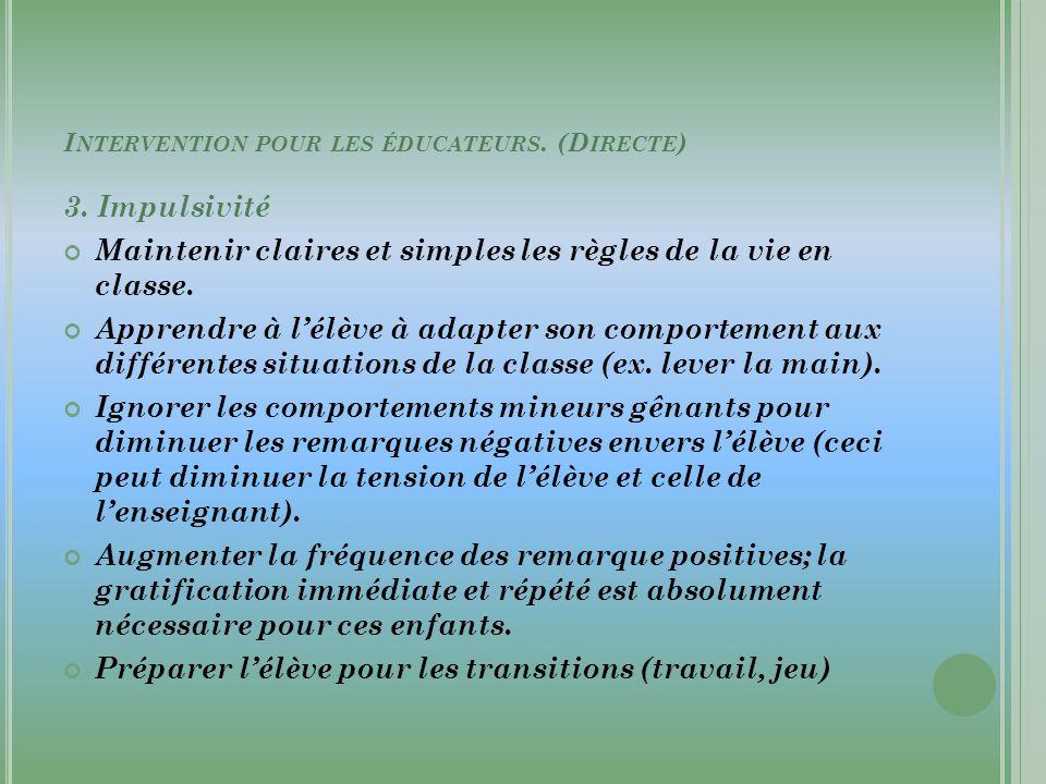I NTERVENTION POUR LES ÉDUCATEURS. (D IRECTE ) 3. Impulsivité Maintenir claires et simples les règles de la vie en classe. Apprendre à lélève à adapte