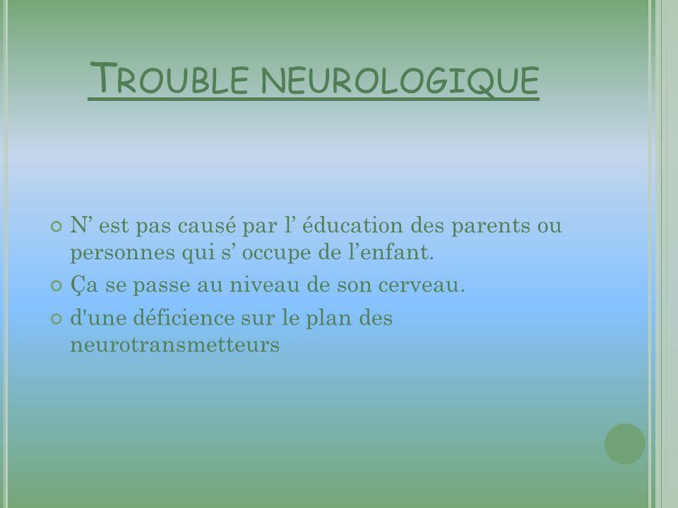 T ROUBLE NEUROLOGIQUE N est pas causé par l éducation des parents ou personnes qui s occupe de lenfant. Ça se passe au niveau de son cerveau. d'une dé