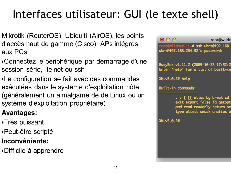 11 Interfaces utilisateur: GUI (le texte shell) Mikrotik (RouterOS), Ubiquiti (AirOS), les points d accès haut de gamme (Cisco), APs intégrés aux PCs Connectez le périphérique par démarrage d une session série, telnet ou ssh La configuration se fait avec des commandes exécutées dans le système d exploitation hôte (généralement un almalgame de de Linux ou un système d exploitation propriétaire) Avantages: Très puissant Peut-être scripté Inconvénients: Difficile à apprendre