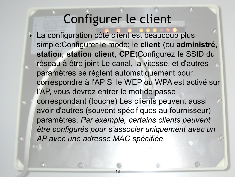 18 Configurer le client 18 La configuration côté client est beaucoup plus simple:Configurer le mode: le client (ou administré, station, station client, CPE)Configurez le SSID du réseau à être joint Le canal, la vitesse, et d autres paramètres se règlent automatiquement pour correspondre à l AP Si le WEP ou WPA est activé sur l AP, vous devrez entrer le mot de passe correspondant (touche) Les clients peuvent aussi avoir d autres (souvent spécifiques au fournisseur) paramètres.