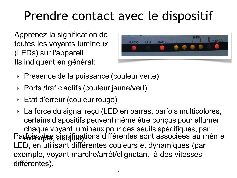 4 Prendre contact avec le dispositif Présence de la puissance (couleur verte) Ports /trafic actifs (couleur jaune/vert) Etat derreur (couleur rouge) La force du signal reçu (LED en barres, parfois multicolores, certains dispositifs peuvent même être conçus pour allumer chaque voyant lumineux pour des seuils spécifiques, par exemple, Ubiquiti) Apprenez la signification de toutes les voyants lumineux (LEDs) sur l appareil.