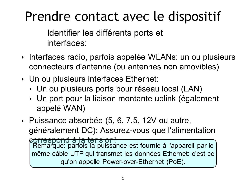 5 Prendre contact avec le dispositif Interfaces radio, parfois appelée WLANs: un ou plusieurs connecteurs d antenne (ou antennes non amovibles) Un ou plusieurs interfaces Ethernet: Un ou plusieurs ports pour réseau local (LAN) Un port pour la liaison montante uplink (également appelé WAN) Puissance absorbée (5, 6, 7,5, 12V ou autre, généralement DC): Assurez-vous que l alimentation correspond à la tension.