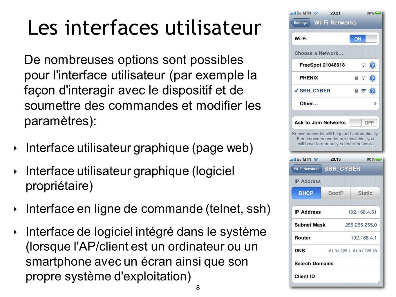 8 Les interfaces utilisateur Interface utilisateur graphique (page web) Interface utilisateur graphique (logiciel propriétaire) Interface en ligne de commande (telnet, ssh) Interface de logiciel intégré dans le système (lorsque l AP/client est un ordinateur ou un smartphone avec un écran ainsi que son propre système d exploitation) De nombreuses options sont possibles pour l interface utilisateur (par exemple la façon d interagir avec le dispositif et de soumettre des commandes et modifier les paramètres):