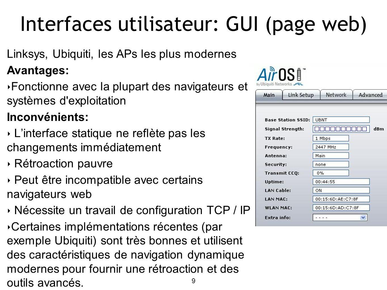 9 Interfaces utilisateur: GUI (page web) Linksys, Ubiquiti, les APs les plus modernes Avantages: Fonctionne avec la plupart des navigateurs et systèmes d exploitation Inconvénients: Linterface statique ne reflète pas les changements immédiatement Rétroaction pauvre Peut être incompatible avec certains navigateurs web Nécessite un travail de configuration TCP / IP Certaines implémentations récentes (par exemple Ubiquiti) sont très bonnes et utilisent des caractéristiques de navigation dynamique modernes pour fournir une rétroaction et des outils avancés.