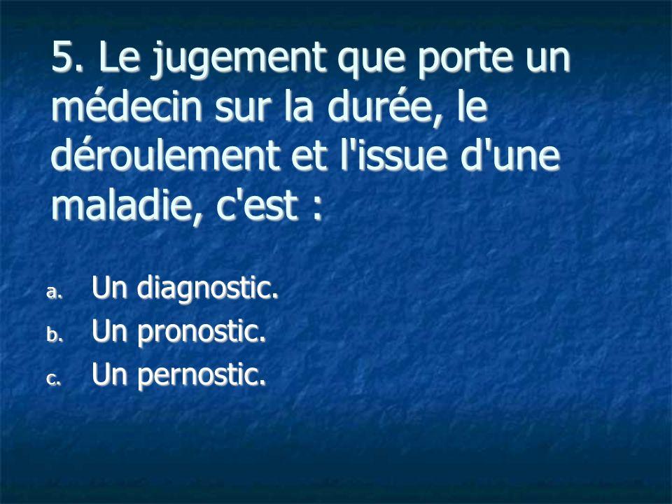 5. Le jugement que porte un médecin sur la durée, le déroulement et l'issue d'une maladie, c'est : a. U n diagnostic. b. U n pronostic. c. U n pernost