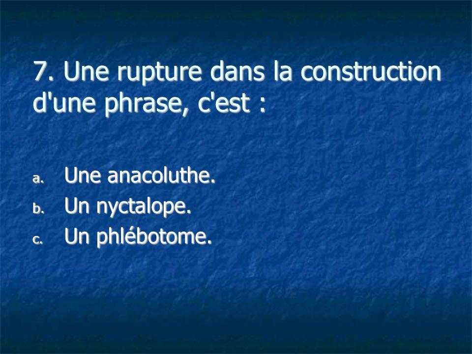 7. Une rupture dans la construction d'une phrase, c'est : a. U ne anacoluthe. b. U n nyctalope. c. U n phlébotome.