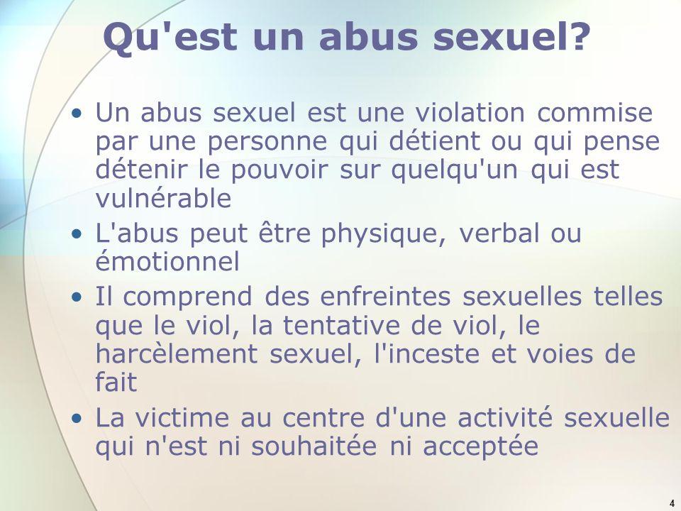 4 Qu'est un abus sexuel? Un abus sexuel est une violation commise par une personne qui détient ou qui pense détenir le pouvoir sur quelqu'un qui est v