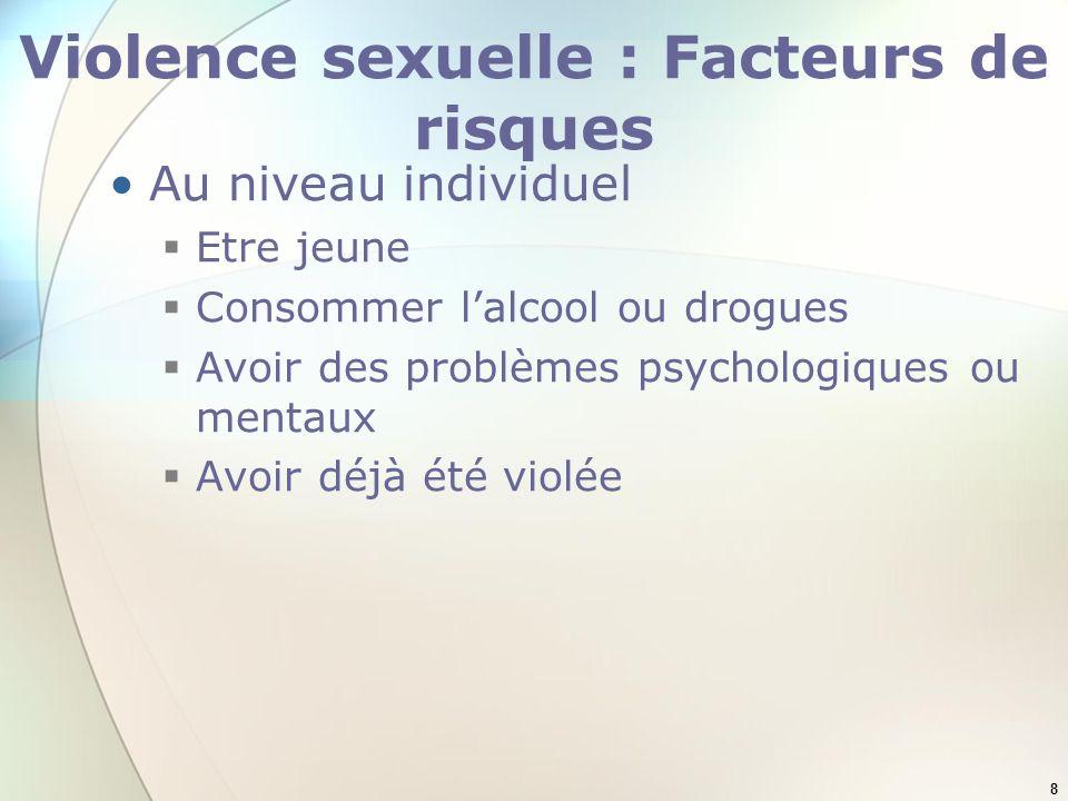 8 Violence sexuelle : Facteurs de risques Au niveau individuel Etre jeune Consommer lalcool ou drogues Avoir des problèmes psychologiques ou mentaux A