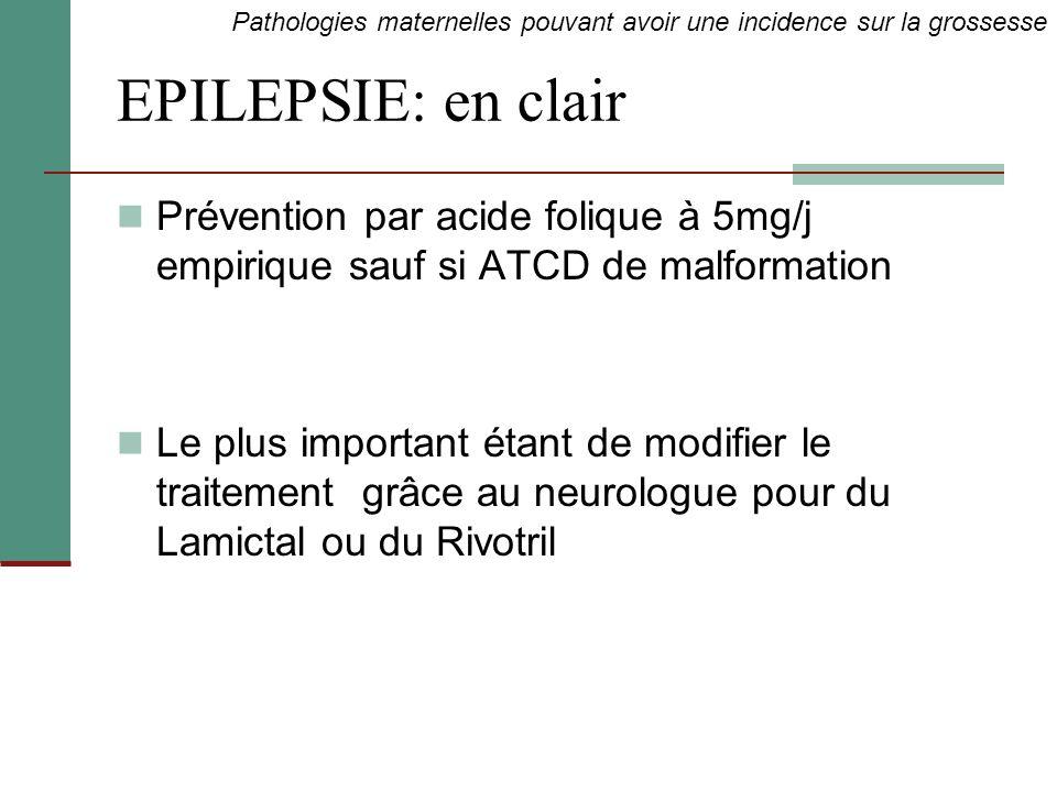 EPILEPSIE: en clair Prévention par acide folique à 5mg/j empirique sauf si ATCD de malformation Le plus important étant de modifier le traitement grâc