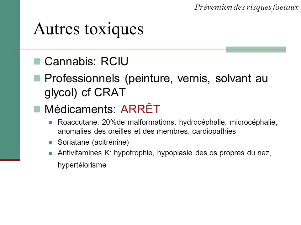 Autres toxiques Cannabis: RCIU Professionnels (peinture, vernis, solvant au glycol) cf CRAT Médicaments: ARRÊT Roaccutane: 20%de malformations: hydroc