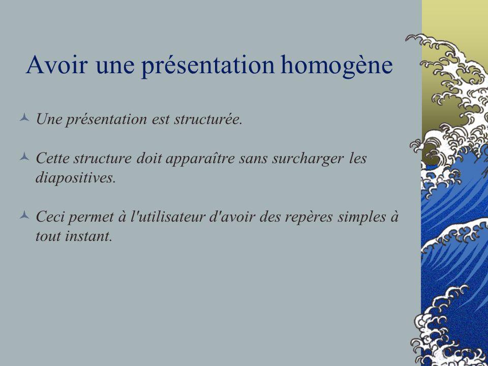 Avoir une présentation homogène Une présentation est structurée. Cette structure doit apparaître sans surcharger les diapositives. Ceci permet à l'uti