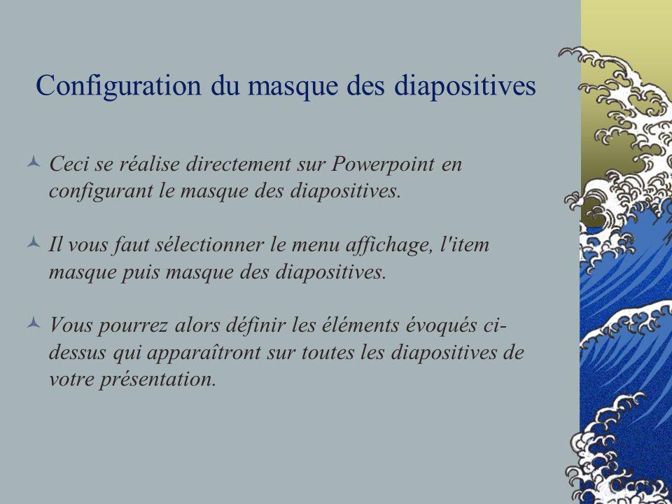 Configuration du masque des diapositives Ceci se réalise directement sur Powerpoint en configurant le masque des diapositives. Il vous faut sélectionn