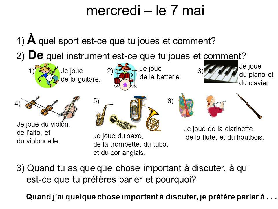 mercredi – le 7 mai 1) À quel sport est-ce que tu joues et comment? 2) De quel instrument est-ce que tu joues et comment? 3) Quand tu as quelque chose