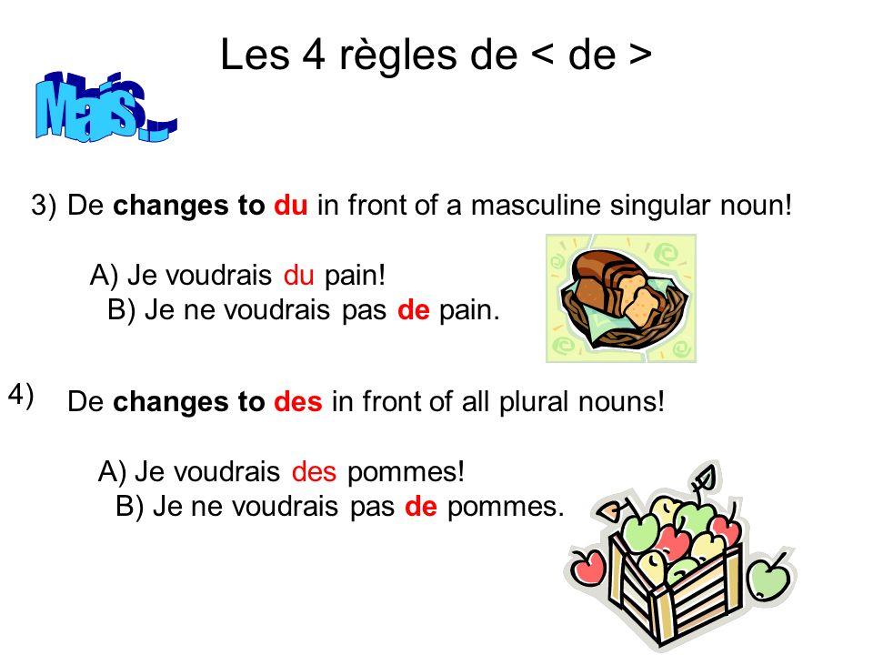 Les 4 règles de 3) 4) De changes to du in front of a masculine singular noun! A) Je voudrais du pain! B) Je ne voudrais pas de pain. De changes to des