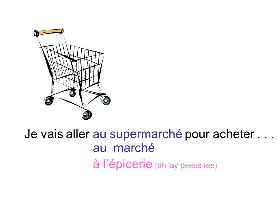 Je vais aller au supermarché pour acheter... au marché à lépicerie (ah lay peese ree)