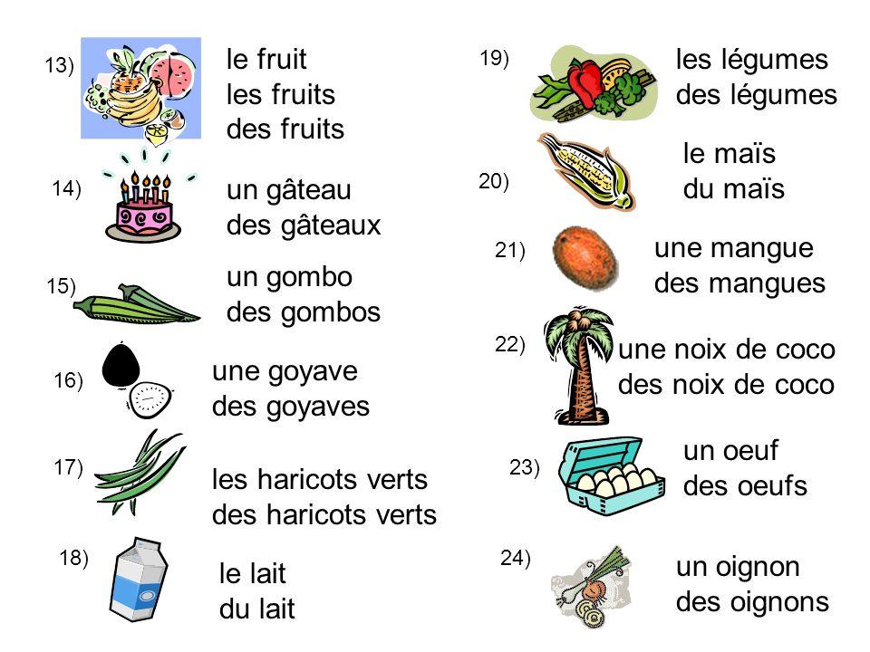 13) le fruit les fruits des fruits 14) un gâteau des gâteaux 15) un gombo des gombos 16) une goyave des goyaves 17) 18) les haricots verts des haricot