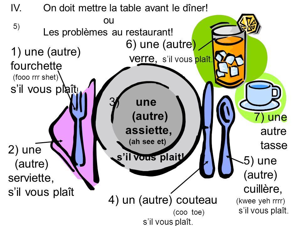 5) IV. 1) une (autre) fourchette (fooo rrr shet) sil vous plaît ! 2) une (autre) serviette, sil vous plaît 3) une (autre) assiette, (ah see et) sil vo