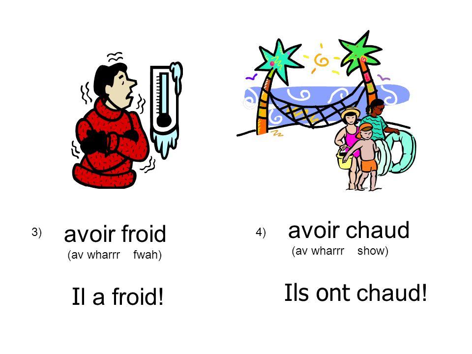 3)4) avoir froid (av wharrr fwah) avoir chaud (av wharrr show) I l a froid! Ils ont chaud!