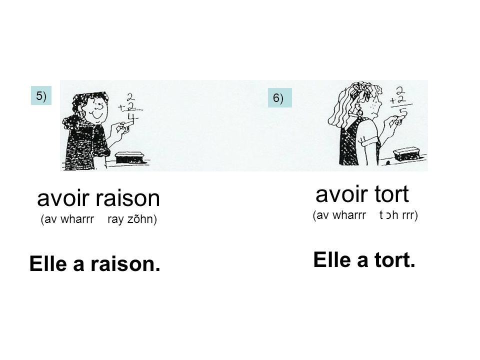 6) 5) avoir raison (av wharrr ray zõhn) avoir tort (av wharrr t כh rrr) Elle a raison. Elle a tort.