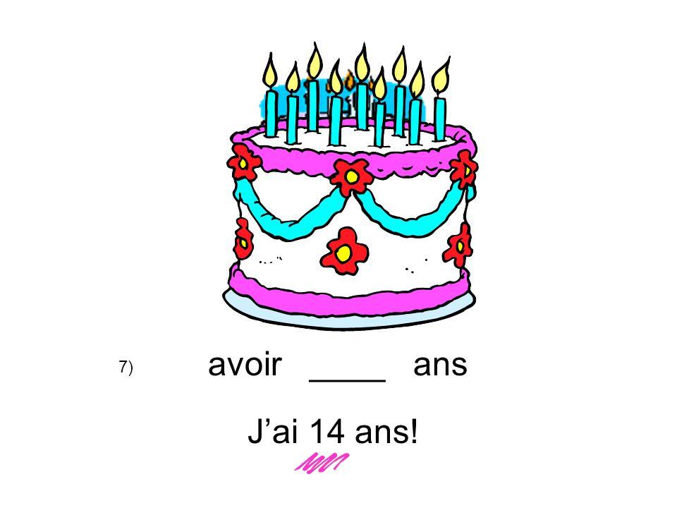 avoir ____ ans Jai 14 ans! 7)