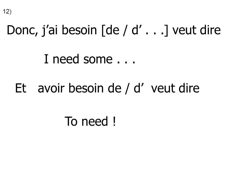 12) Donc, jai besoin [de / d...] veut dire I need some... Et avoir besoin de / d veut dire To need !