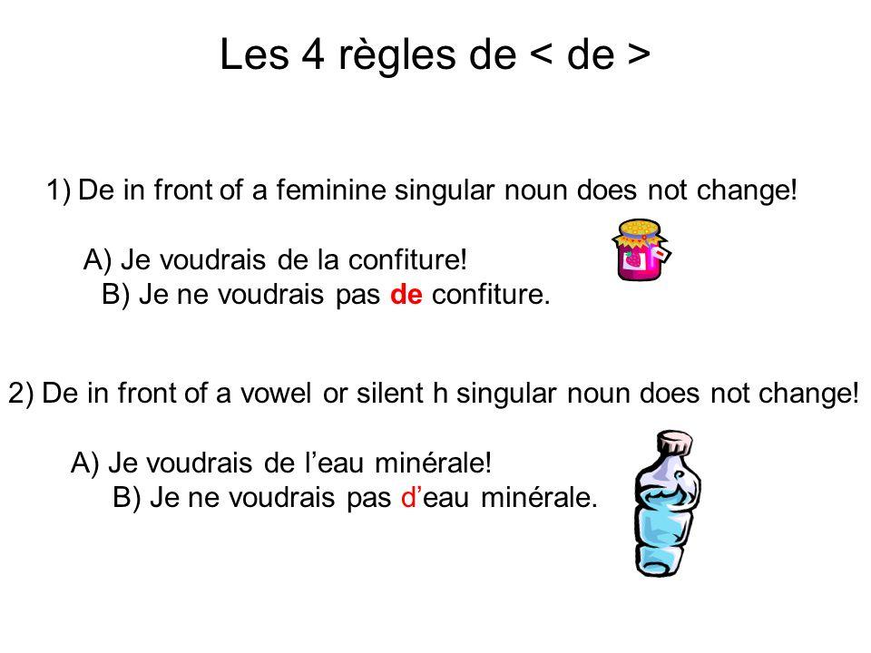 Les 4 règles de 1)De in front of a feminine singular noun does not change! A) Je voudrais de la confiture! B) Je ne voudrais pas de confiture. 2) De i