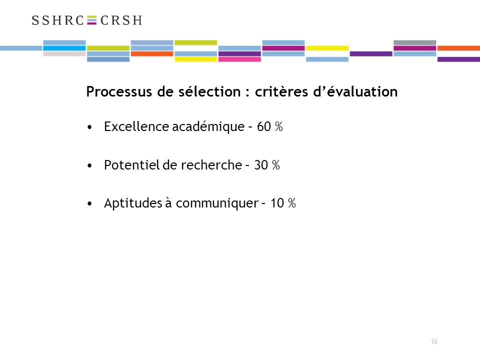 16 Processus de sélection : critères dévaluation Excellence académique – 60 % Potentiel de recherche – 30 % Aptitudes à communiquer – 10 %