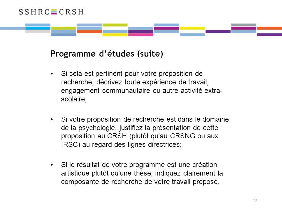 19 Programme détudes (suite) Si cela est pertinent pour votre proposition de recherche, décrivez toute expérience de travail, engagement communautaire ou autre activité extra- scolaire; Si votre proposition de recherche est dans le domaine de la psychologie, justifiez la présentation de cette proposition au CRSH (plutôt quau CRSNG ou aux IRSC) au regard des lignes directrices; Si le résultat de votre programme est une création artistique plutôt quune thèse, indiquez clairement la composante de recherche de votre travail proposé.