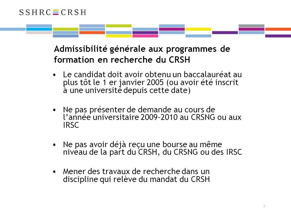 7 Admissibilité générale aux programmes de formation en recherche du CRSH Le candidat doit avoir obtenu un baccalauréat au plus tôt le 1 er janvier 2005 (ou avoir été inscrit à une université depuis cette date) Ne pas présenter de demande au cours de lannée universitaire 2009-2010 au CRSNG ou aux IRSC Ne pas avoir déjà reçu une bourse au même niveau de la part du CRSH, du CRSNG ou des IRSC Mener des travaux de recherche dans un discipline qui relève du mandat du CRSH
