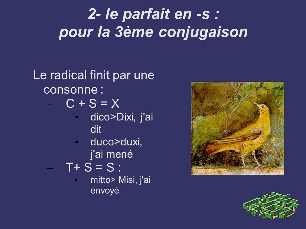 2- le parfait en -s : pour la 3ème conjugaison Le radical finit par une consonne : – C + S = X dico>Dixi, j'ai dit duco>duxi, j'ai mené – T+ S = S : m