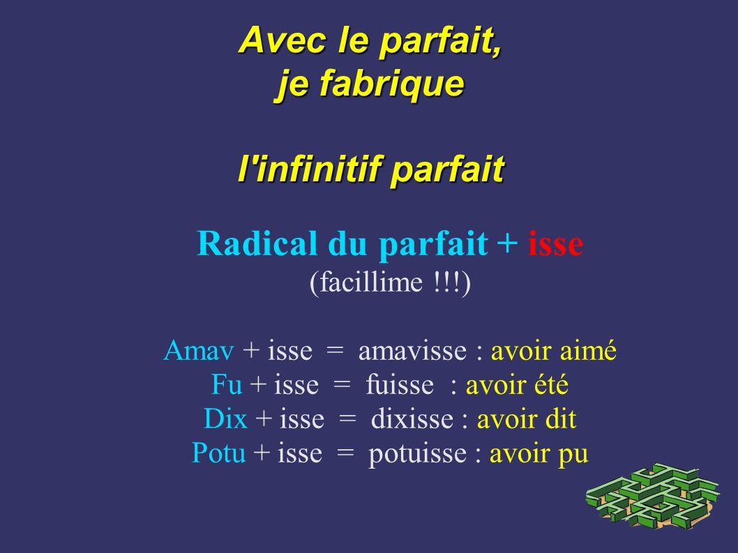 Avec le parfait, je fabrique l'infinitif parfait Radical du parfait + isse (facillime !!!) Amav + isse = amavisse : avoir aimé Fu + isse = fuisse : av