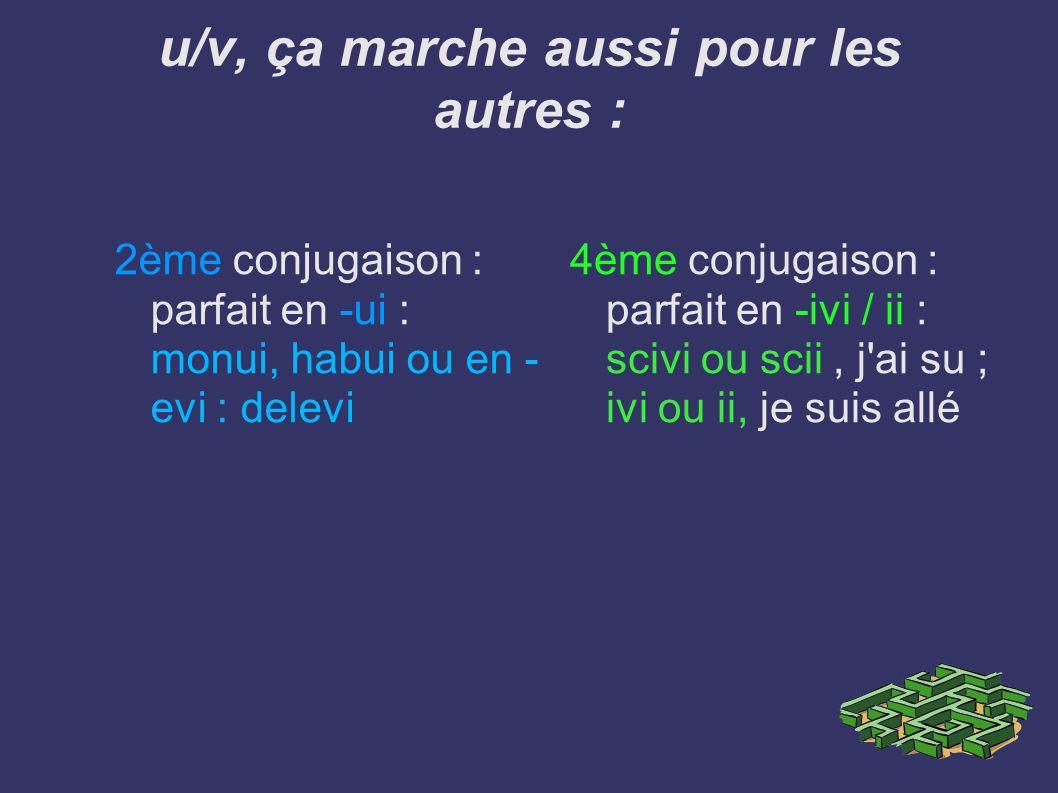 u/v, ça marche aussi pour les autres : 2ème conjugaison : parfait en -ui : monui, habui ou en - evi : delevi 4ème conjugaison : parfait en -ivi / ii :