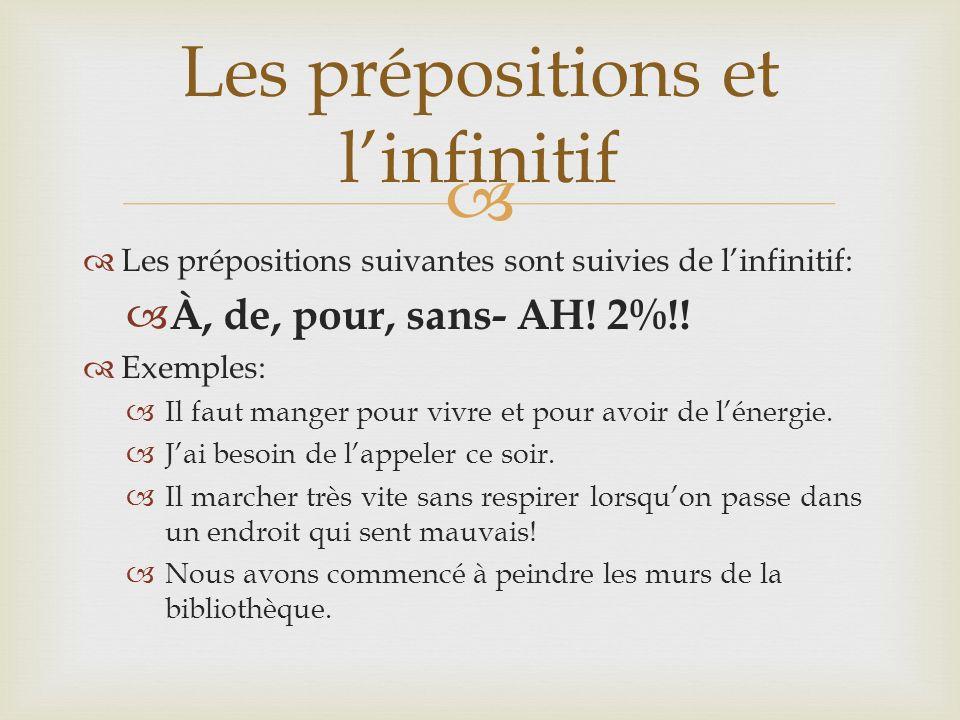 Les prépositions suivantes sont suivies de linfinitif: À, de, pour, sans- AH! 2%!! Exemples: Il faut manger pour vivre et pour avoir de lénergie. Jai