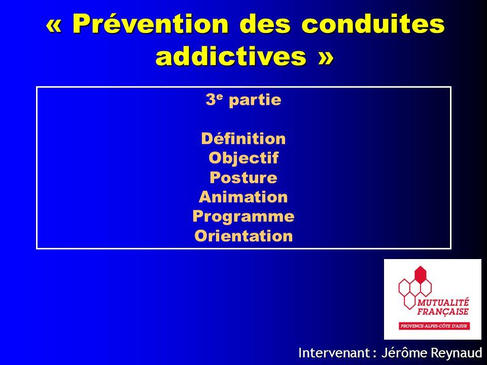 « Prévention des conduites addictives » Intervenant : Jérôme Reynaud 3 e partie Définition Objectif Posture Animation Programme Orientation