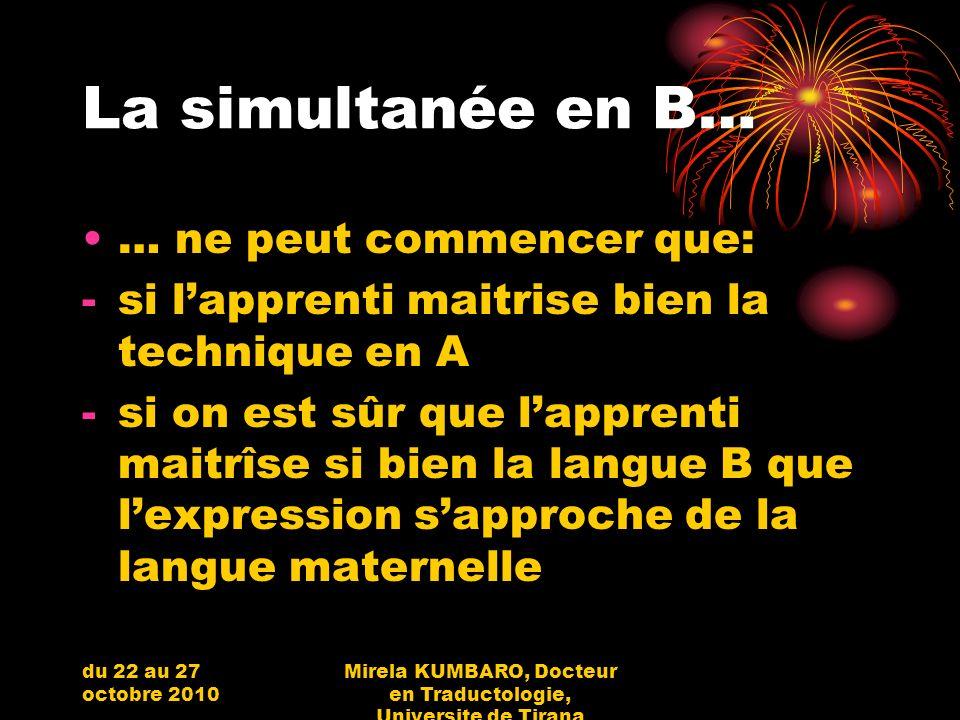 du 22 au 27 octobre 2010 Mirela KUMBARO, Docteur en Traductologie, Universite de Tirana La simultanée en B… … ne peut commencer que: -si lapprenti mai