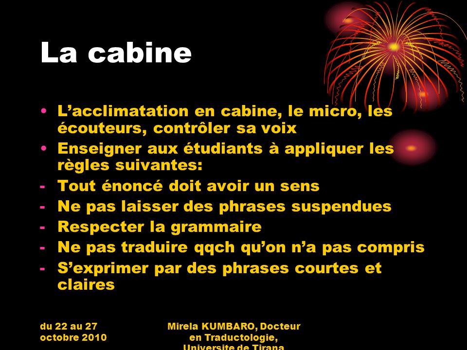 du 22 au 27 octobre 2010 Mirela KUMBARO, Docteur en Traductologie, Universite de Tirana La cabine Lacclimatation en cabine, le micro, les écouteurs, c