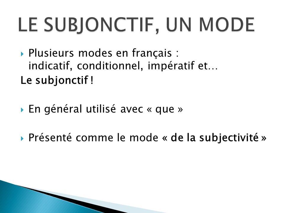 Plusieurs modes en français : indicatif, conditionnel, impératif et… Le subjonctif ! En général utilisé avec « que » Présenté comme le mode « de la su