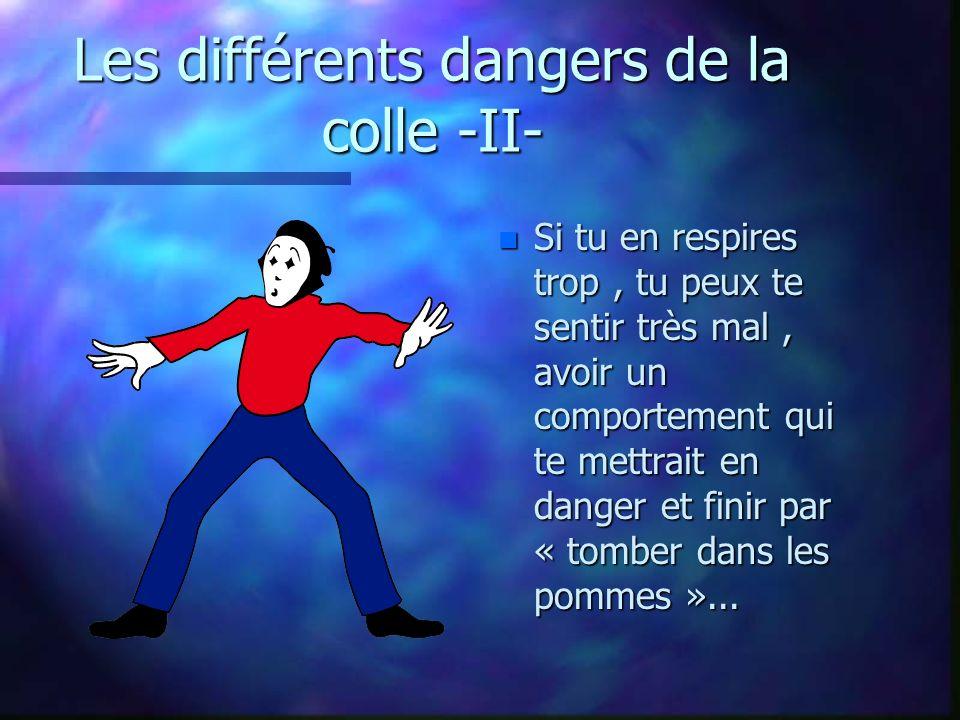 Les différents dangers de la colle -II- n Si tu en respires trop, tu peux te sentir très mal, avoir un comportement qui te mettrait en danger et finir par « tomber dans les pommes »...