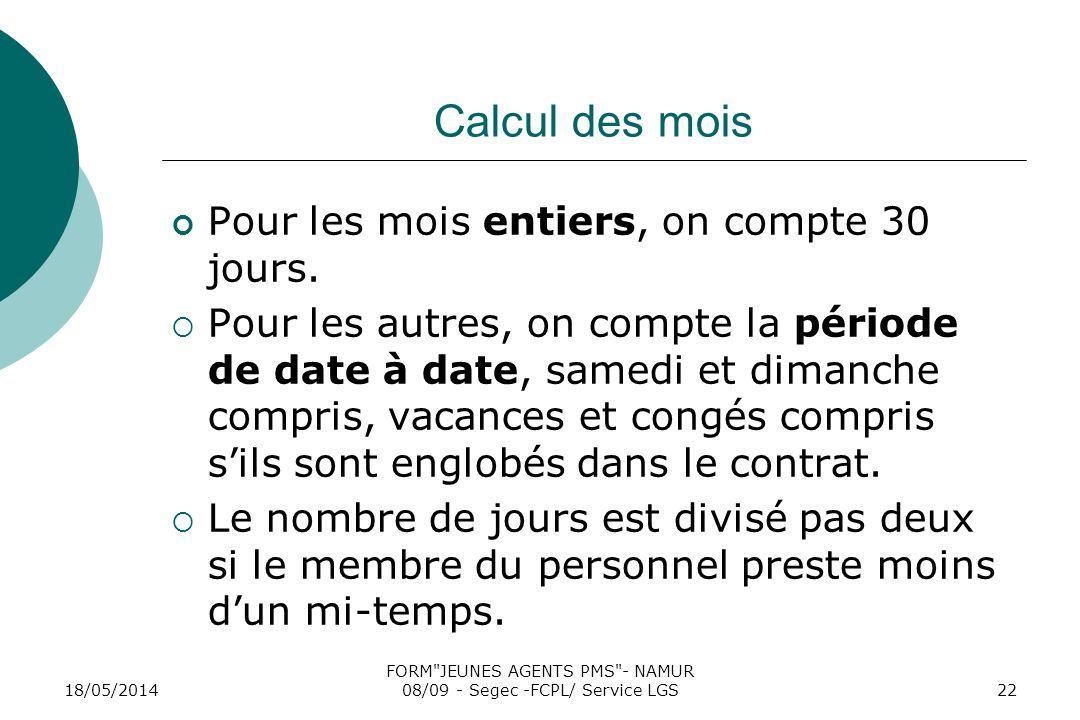 18/05/2014 FORM JEUNES AGENTS PMS - NAMUR 08/09 - Segec -FCPL/ Service LGS22 Calcul des mois Pour les mois entiers, on compte 30 jours.