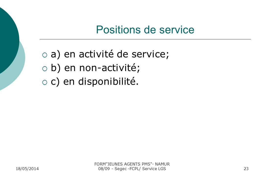 18/05/2014 FORM JEUNES AGENTS PMS - NAMUR 08/09 - Segec -FCPL/ Service LGS23 Positions de service a) en activité de service; b) en non-activité; c) en disponibilité.
